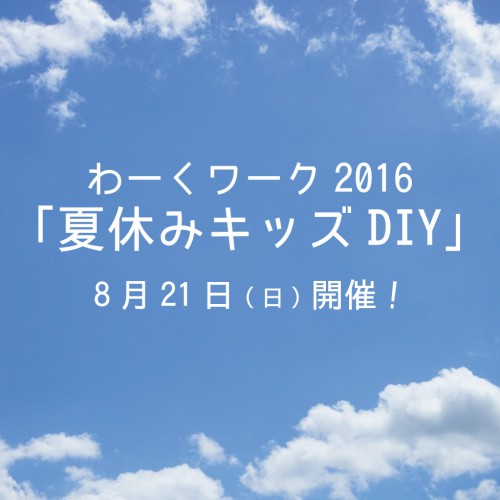 8/21(sun)  2016 わくワーク「夏休みキッズDIY」開催!
